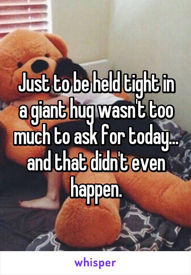 Just to be held tight in a giant hug wasn't too much to ask for today... and that didn't even happen.