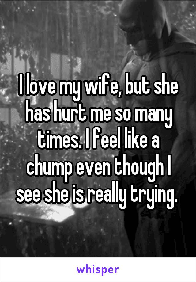 I love my wife, but she has hurt me so many times. I feel like a chump even though I see she is really trying.