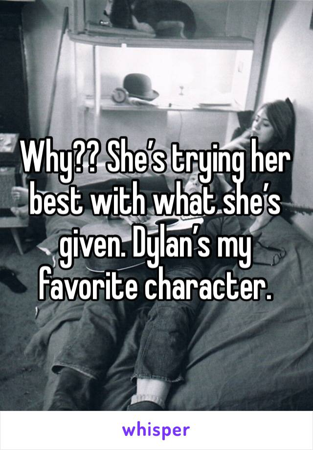 Why?? She's trying her best with what she's given. Dylan's my favorite character.