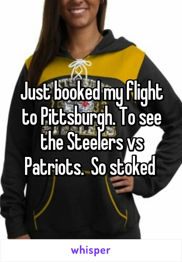 Just booked my flight to Pittsburgh. To see the Steelers vs Patriots.  So stoked