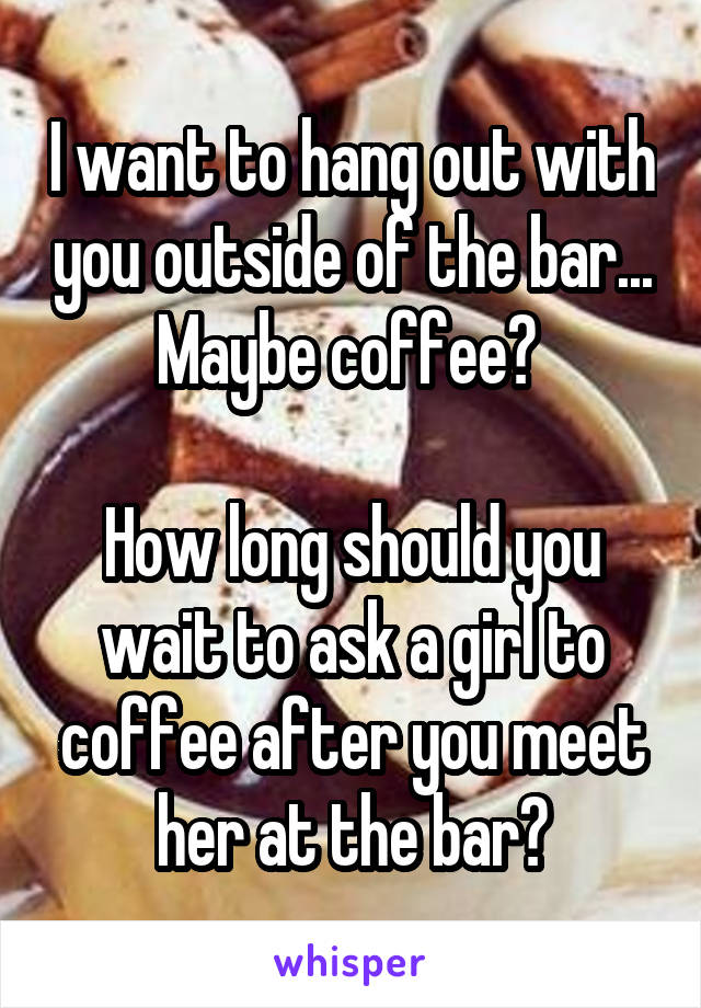 I want to hang out with you outside of the bar... Maybe coffee?   How long should you wait to ask a girl to coffee after you meet her at the bar?