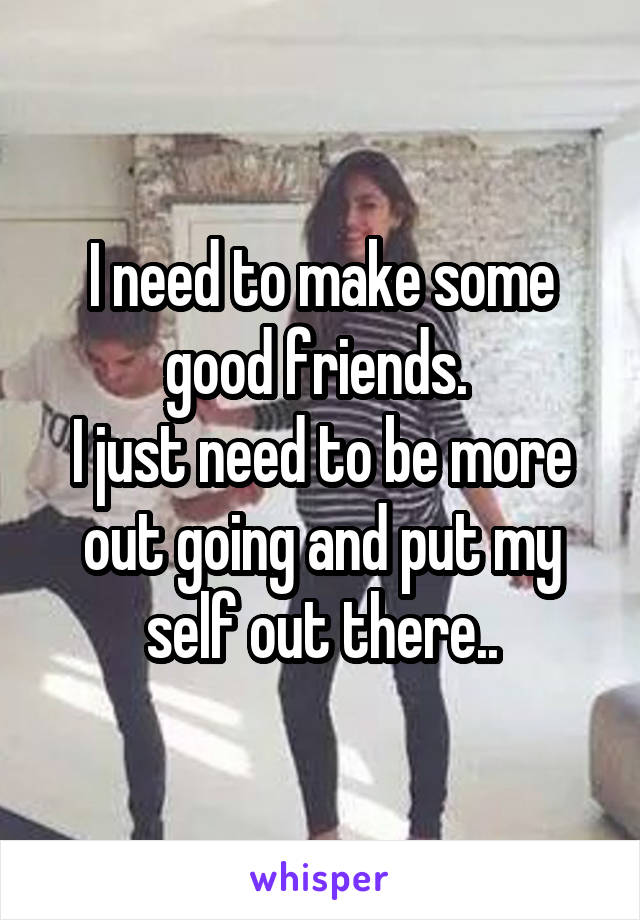 I need to make some good friends.  I just need to be more out going and put my self out there..