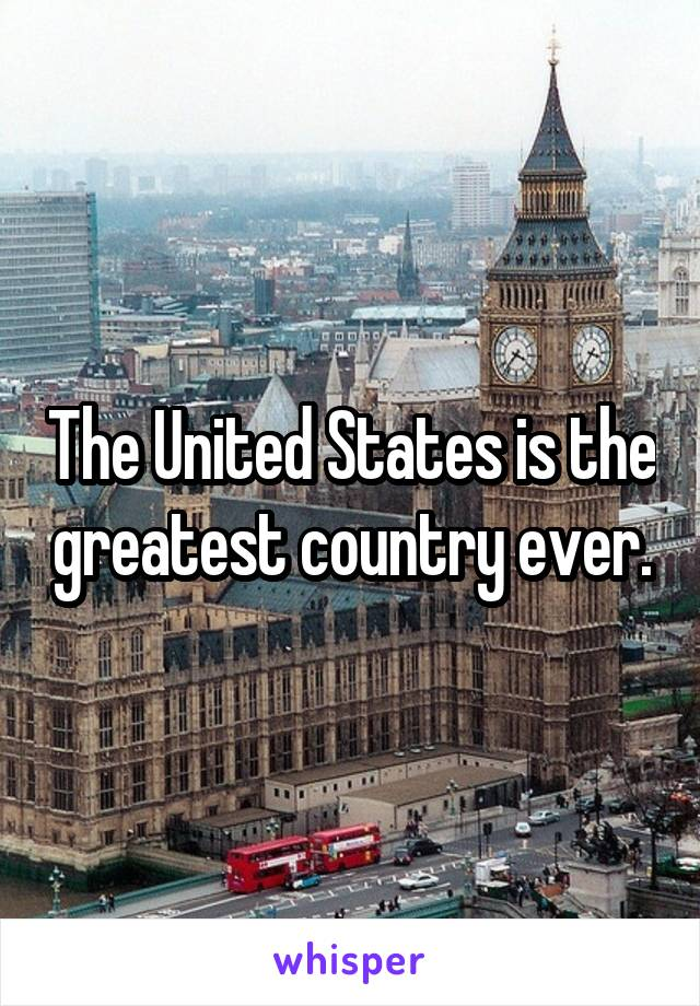 The United States is the greatest country ever.