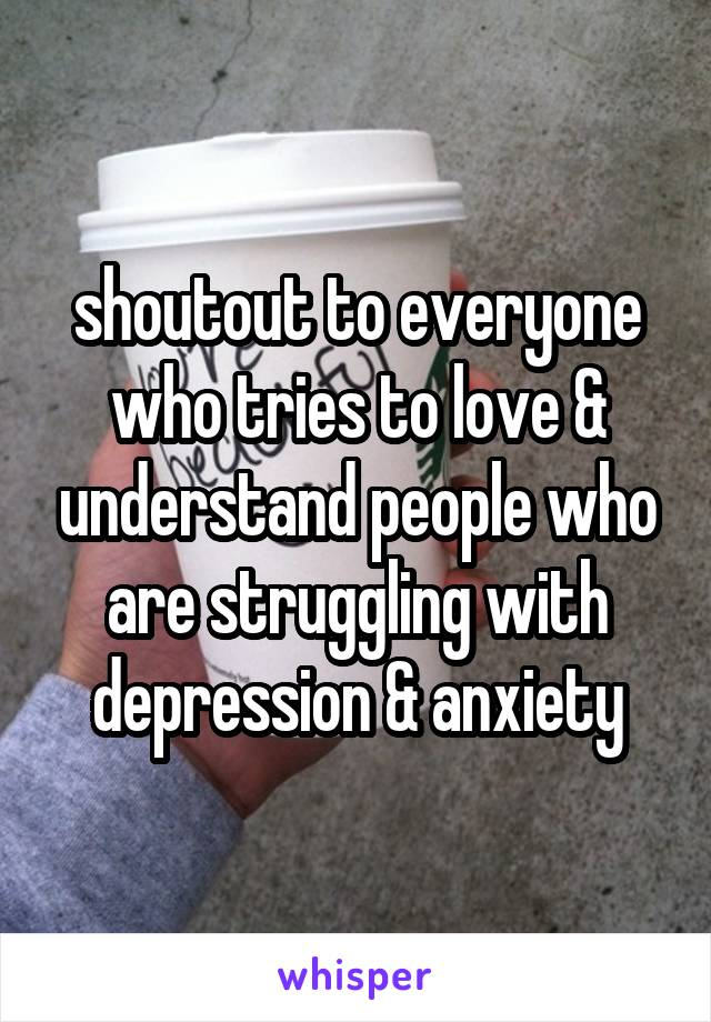 shoutout to everyone who tries to love & understand people who are struggling with depression & anxiety