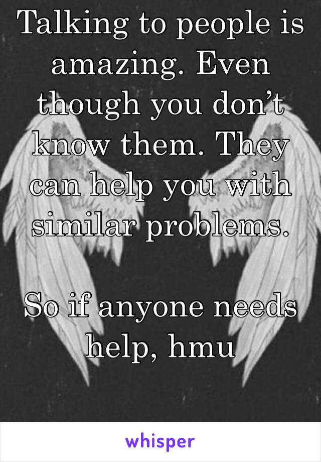 Talking to people is amazing. Even though you don't know them. They can help you with similar problems.   So if anyone needs help, hmu