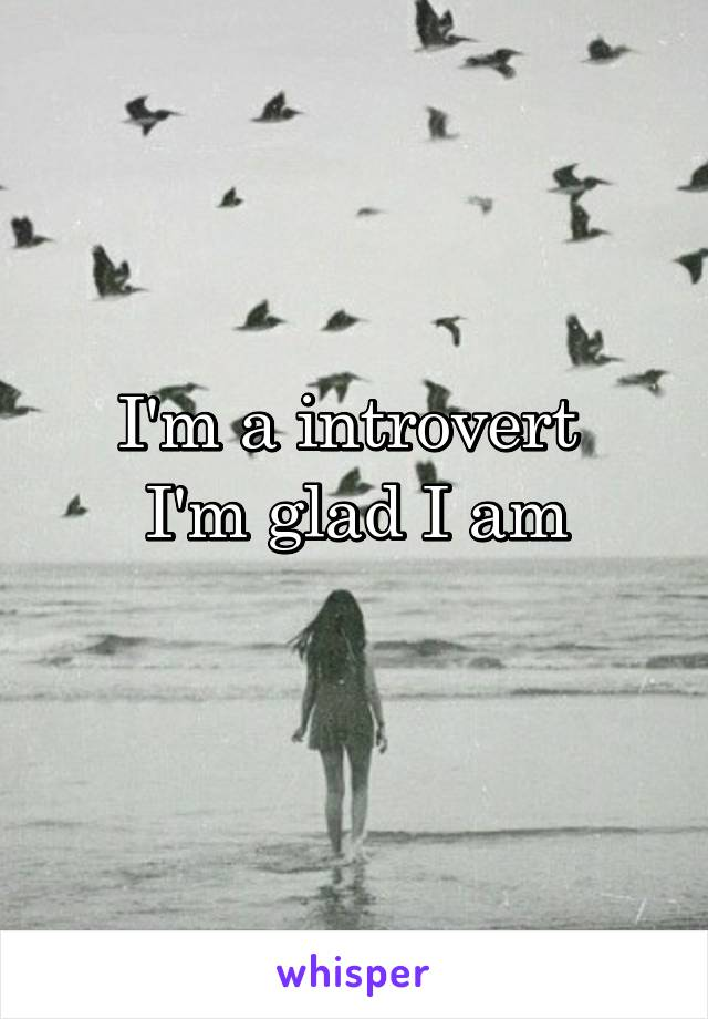 I'm a introvert  I'm glad I am