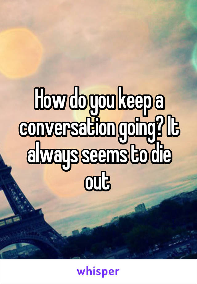 How do you keep a conversation going? It always seems to die out