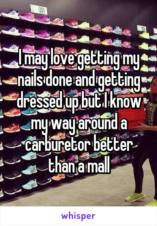 I may love getting my nails done and getting dressed up but I know my way around a carburetor better than a mall