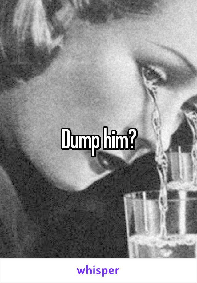 Dump him?