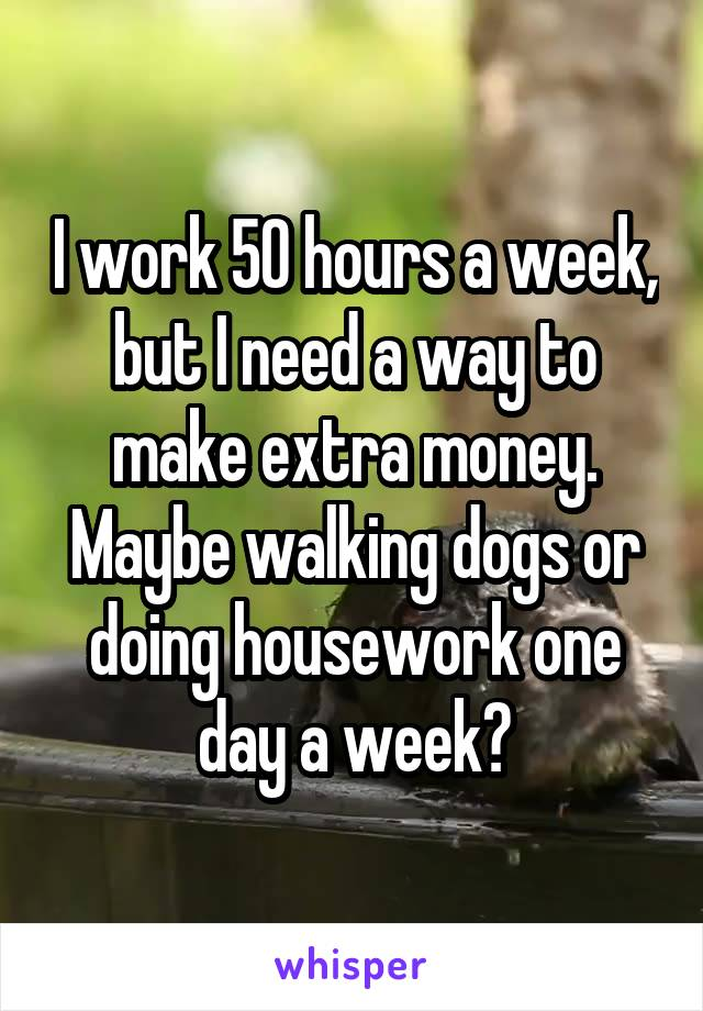 I work 50 hours a week, but I need a way to make extra money. Maybe walking dogs or doing housework one day a week?