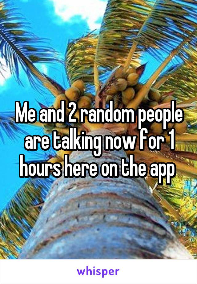 Me and 2 random people are talking now for 1 hours here on the app