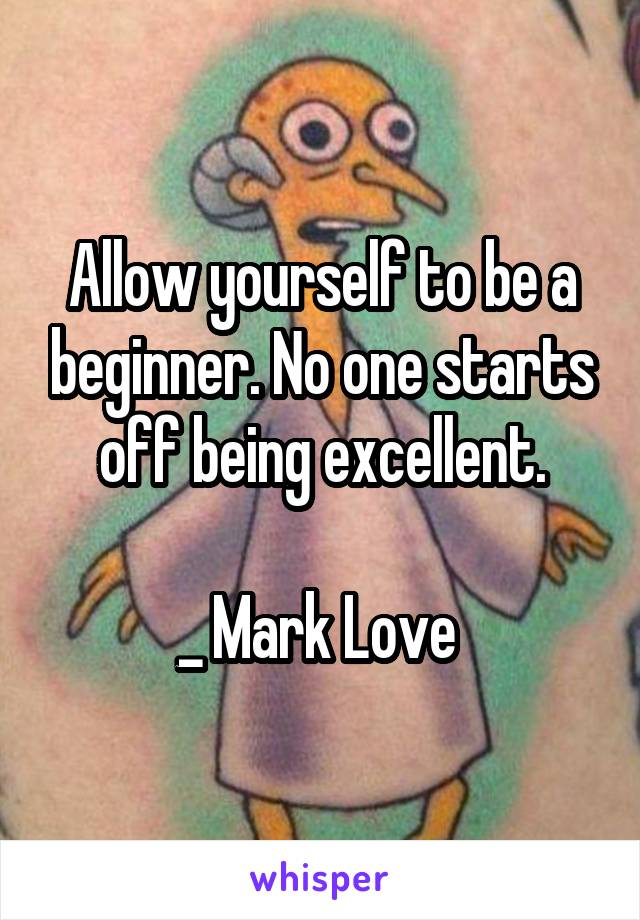 Allow yourself to be a beginner. No one starts off being excellent.  _ Mark Love