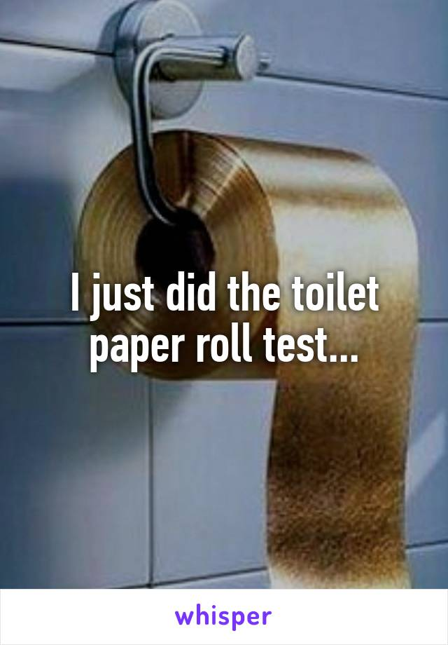 I just did the toilet paper roll test...