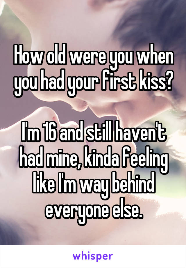 How old were you when you had your first kiss?  I'm 16 and still haven't had mine, kinda feeling like I'm way behind everyone else.
