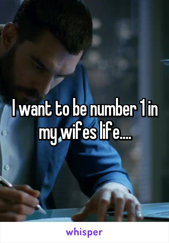 I want to be number 1 in my wifes life....