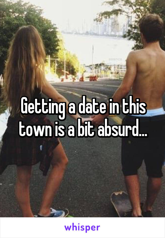 Getting a date in this town is a bit absurd...
