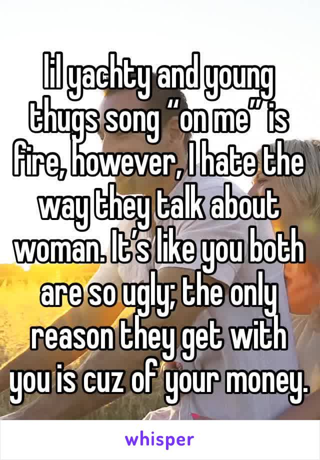 """lil yachty and young thugs song """"on me"""" is fire, however, I hate the way they talk about woman. It's like you both are so ugly; the only reason they get with you is cuz of your money."""