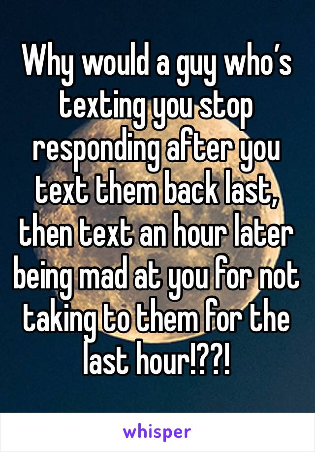 Why would a guy who's texting you stop responding after you text them back last, then text an hour later being mad at you for not taking to them for the last hour!??!