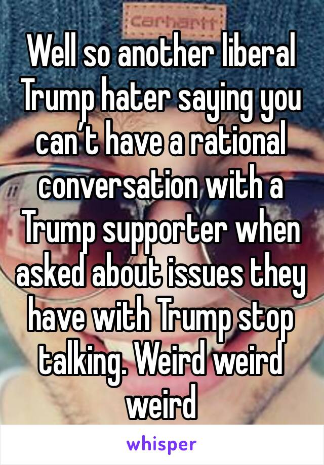 Well so another liberal Trump hater saying you can't have a rational conversation with a Trump supporter when asked about issues they have with Trump stop talking. Weird weird weird