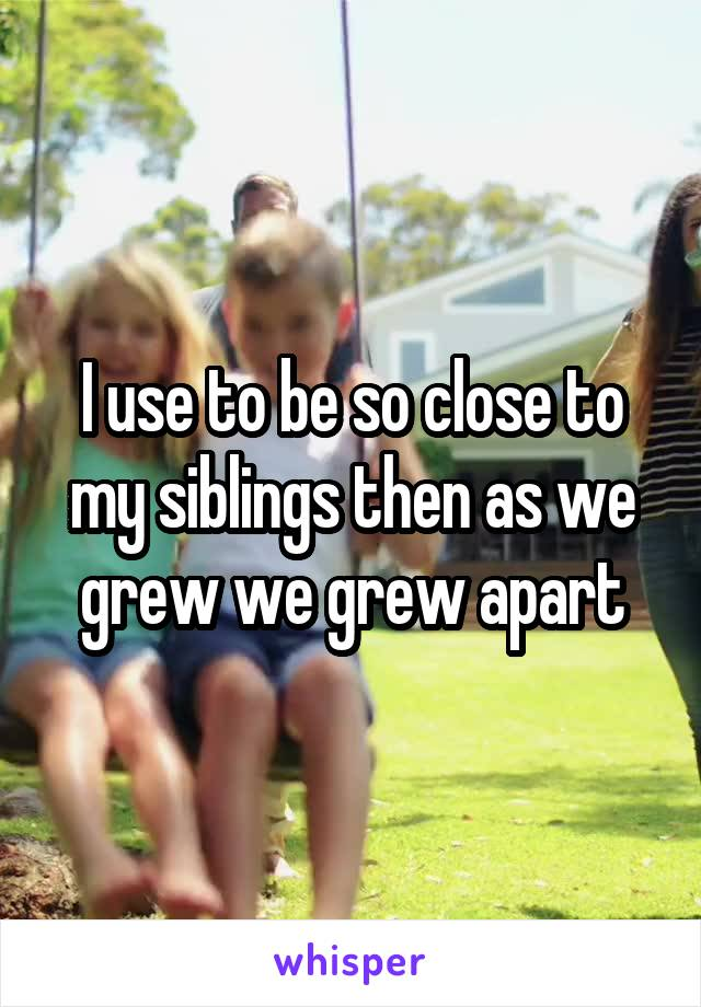 I use to be so close to my siblings then as we grew we grew apart