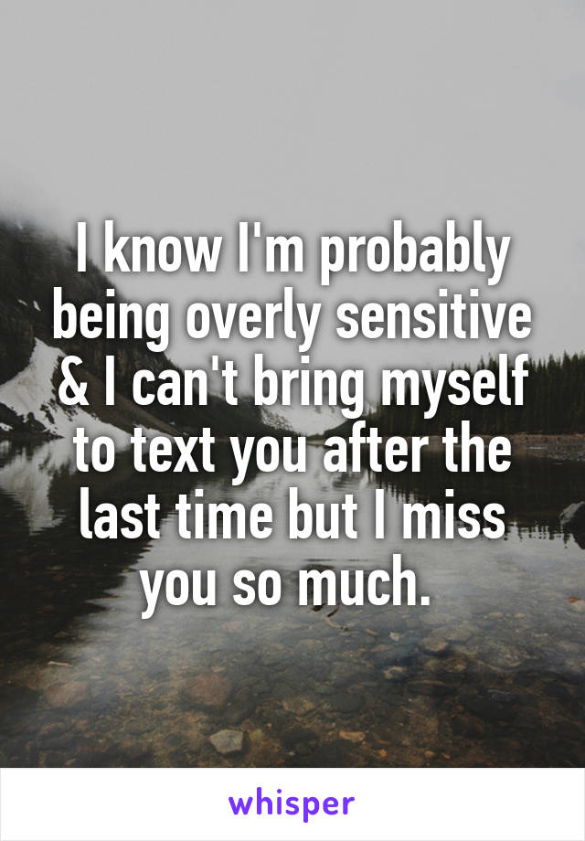 I know I'm probably being overly sensitive & I can't bring myself to text you after the last time but I miss you so much.