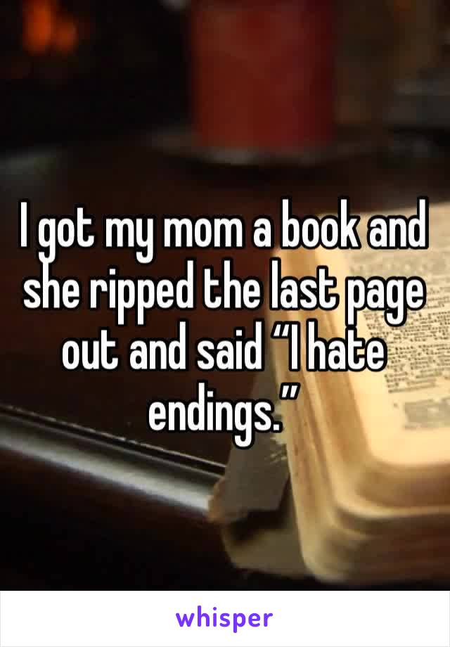 """I got my mom a book and she ripped the last page out and said """"I hate endings."""""""