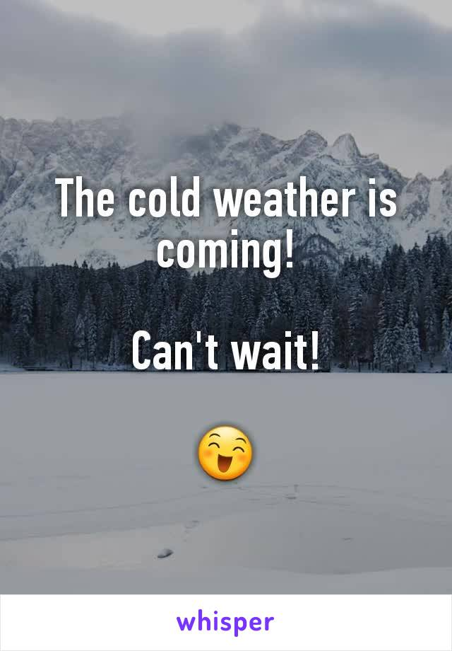 The cold weather is coming!  Can't wait!  😄