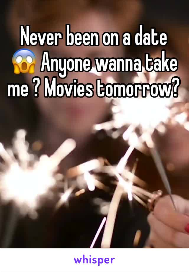 Never been on a date 😱 Anyone wanna take me ? Movies tomorrow?