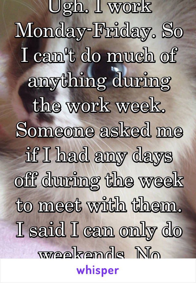 Ugh. I work Monday-Friday. So I can't do much of anything during the work week. Someone asked me if I had any days off during the week to meet with them. I said I can only do weekends. No response.