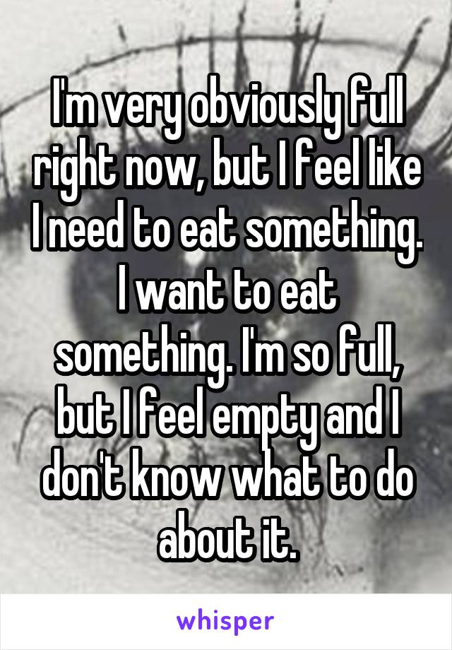 I'm very obviously full right now, but I feel like I need to eat something. I want to eat something. I'm so full, but I feel empty and I don't know what to do about it.