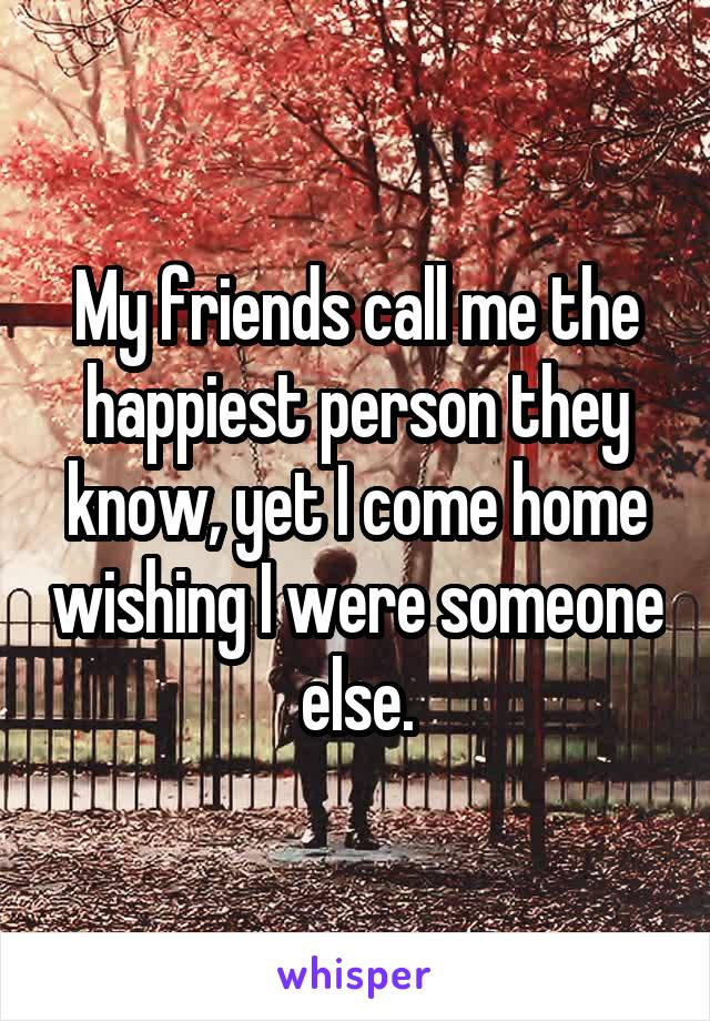 My friends call me the happiest person they know, yet I come home wishing I were someone else.