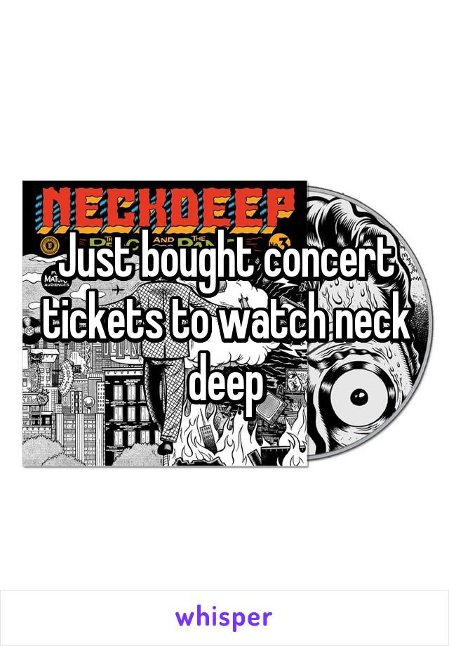 Just bought concert tickets to watch neck deep