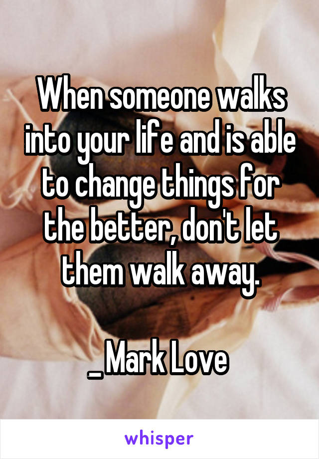 When someone walks into your life and is able to change things for the better, don't let them walk away.  _ Mark Love