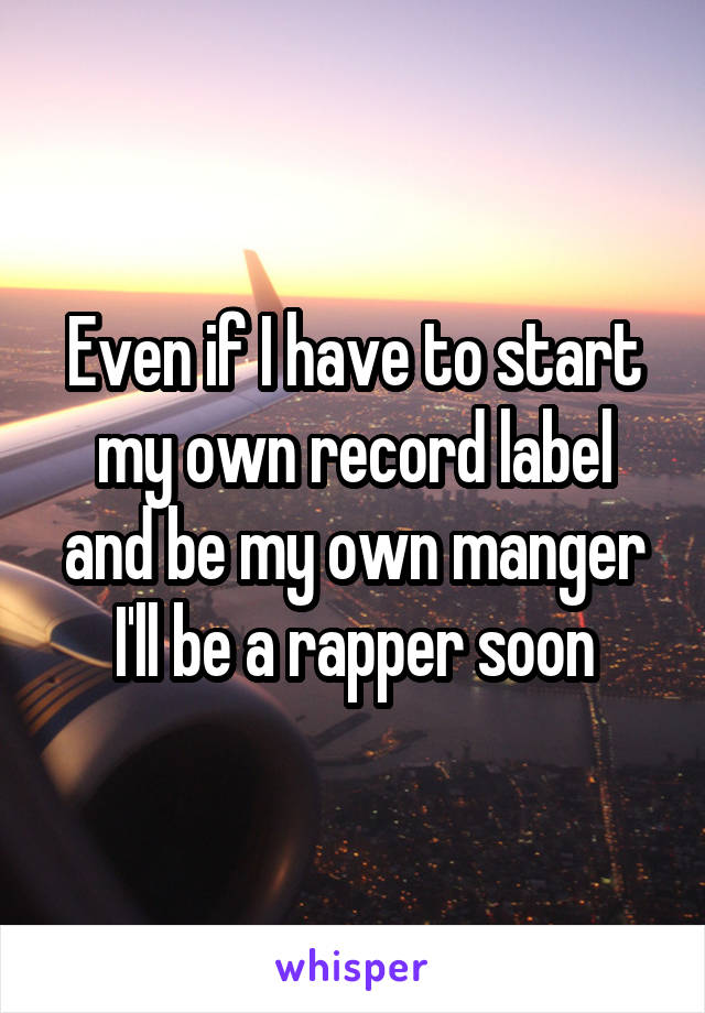 Even if I have to start my own record label and be my own manger I'll be a rapper soon