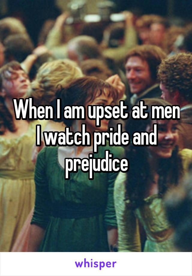 When I am upset at men I watch pride and prejudice