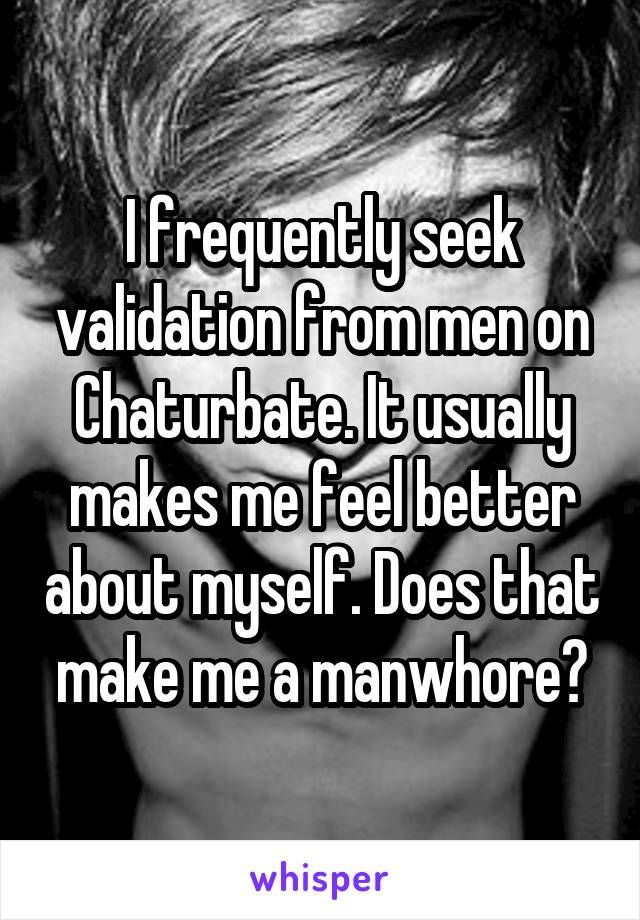 I frequently seek validation from men on Chaturbate. It usually makes me feel better about myself. Does that make me a manwhore?