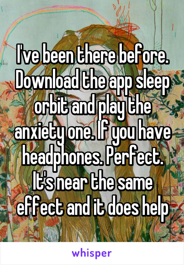 I've been there before. Download the app sleep orbit and play the anxiety one. If you have headphones. Perfect. It's near the same effect and it does help