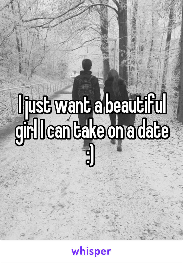 I just want a beautiful girl I can take on a date :)
