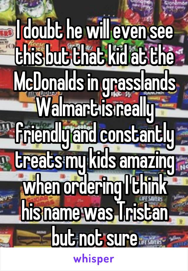 I doubt he will even see this but that kid at the McDonalds in grasslands Walmart is really friendly and constantly treats my kids amazing when ordering I think his name was Tristan but not sure
