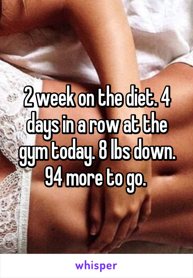 2 week on the diet. 4 days in a row at the gym today. 8 lbs down. 94 more to go.