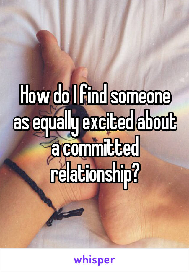 How do I find someone as equally excited about a committed relationship?