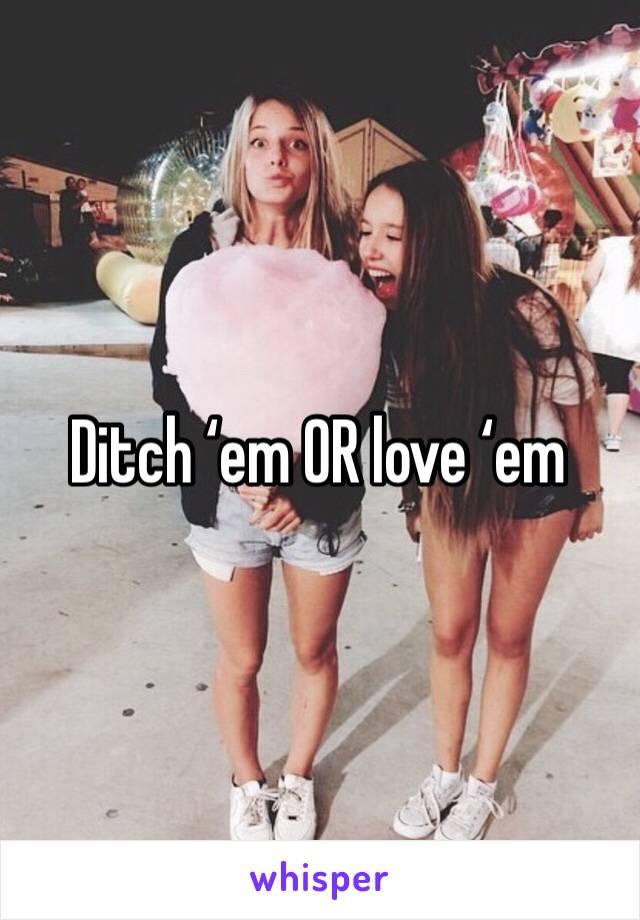 Ditch 'em OR love 'em