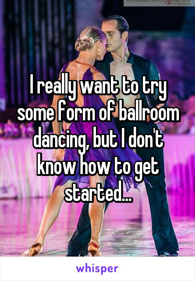 I really want to try some form of ballroom dancing, but I don't know how to get started...