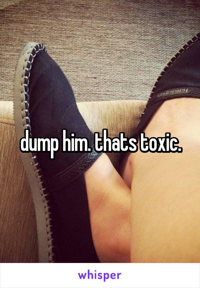 dump him. thats toxic.