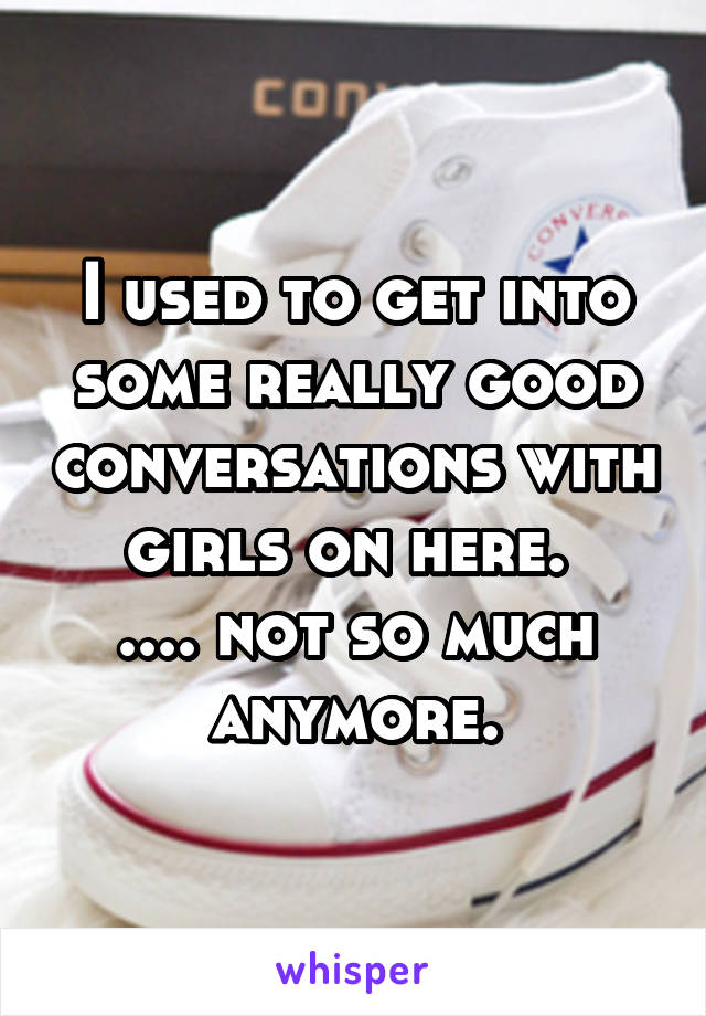 I used to get into some really good conversations with girls on here.  .... not so much anymore.