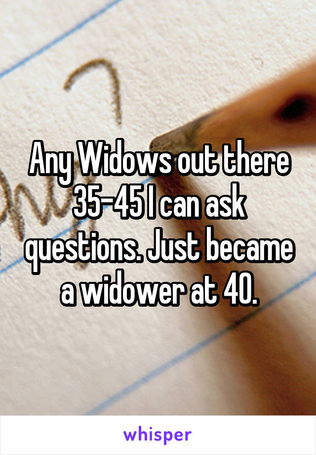 Any Widows out there 35-45 I can ask questions. Just became a widower at 40.