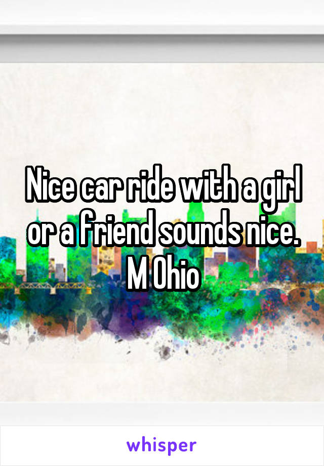 Nice car ride with a girl or a friend sounds nice. M Ohio