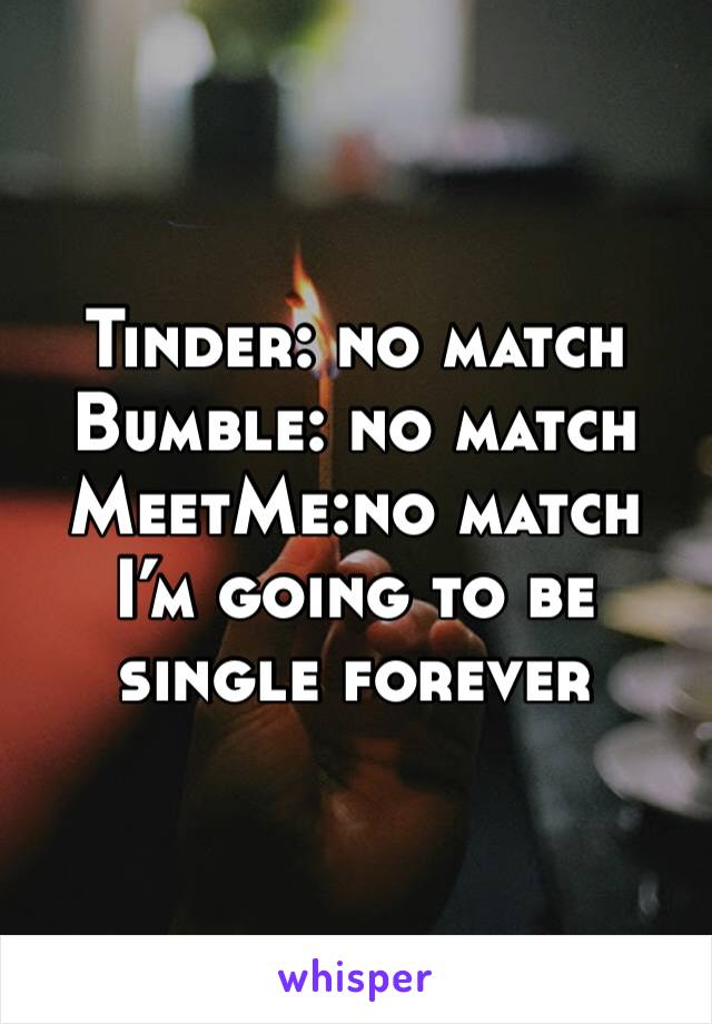 Tinder: no match  Bumble: no match  MeetMe:no match I'm going to be single forever