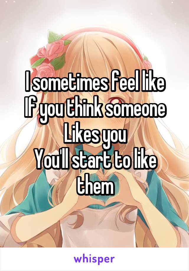 I sometimes feel like If you think someone Likes you You'll start to like them