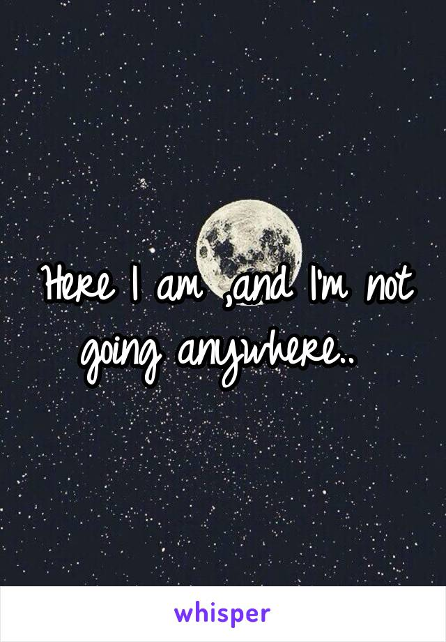 Here I am ,and I'm not going anywhere..